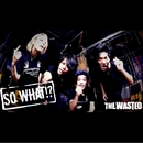 SO WHAT!?/THE WASTED