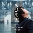 Now or Never ~一期一会~ (A)/えひめ憲一
