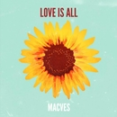 LOVE IS ALL/MACVES