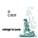 "歪む視界/midnight""tea""party"