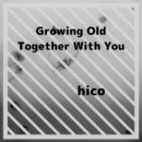 Growing Old Together With You/hico