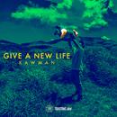 GIVE A NEW LIFE/KAWMAN