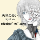 """灰色の憂い (night ver)/midnight""""tea""""party"""