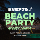 Beach Party Groovy Lounge ~気分をアゲる Party Feeling at Home Hot Dance Mix~ (DJ Mix)/Cafe lounge resort