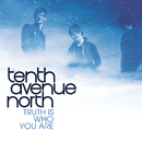 The Truth Is Who You Are/Tenth Avenue North