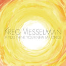 If You Think You Knew Me Once/Kreg Viesselman