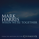 """When We're Together (from the Original Motion Picture Soundtrack """"Courageous"""")/Mark Harris"""