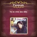 Ya No Eres una Niña/Pasquale