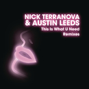 This Is What U Need (Remixes)/Nick Terranova & Austin Leeds