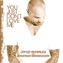 You Just Dont Love Me/David Morales & Jonathan Mendelsohn