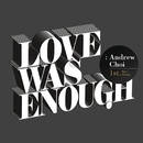 Love Was Enough/Andrew Choi