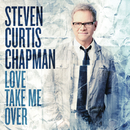 Love Take Me Over/Steven Curtis Chapman
