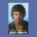 José Roberto... Sólo Te Amo a Ti/José Roberto