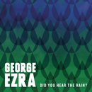 Did You Hear the Rain?/George Ezra