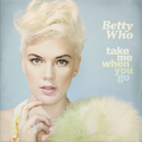 Take Me When You Go/Betty Who