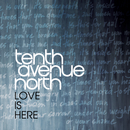 Love Is Here/Tenth Avenue North