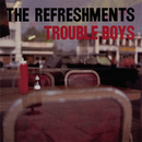 Trouble Boys/The Refreshments