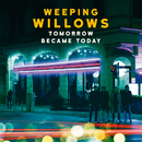 Tomorrow Became Today/Weeping Willows