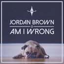 Am I Wrong/Jordan Brown