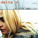 Le Cose Cambiano/Delta V