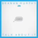 Talk About It/Branan Murphy