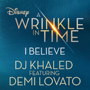 """I Believe (As featured in the Walt Disney Pictures' """"A WRINKLE IN TIME"""")( feat.Demi Lovato)/DJ Khaled"""