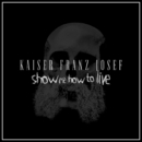 Show Me How to Live/Kaiser Franz Josef