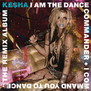 I Am The Dance Commander + I Command You To Dance: The Remix Album/Ke$ha