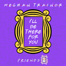 "I'll Be There for You (""Friends"" 25th Anniversary)/Meghan Trainor"