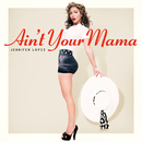 Ain't Your Mama/Jennifer Lopez