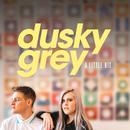 A Little Bit/Dusky Grey