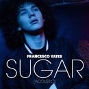 Sugar (Acoustic)/Francesco Yates
