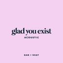 Glad You Exist (Acoustic)/Dan + Shay